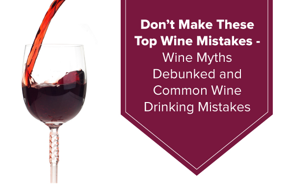 Top Wine Mistakes and Wine Myths Debunked