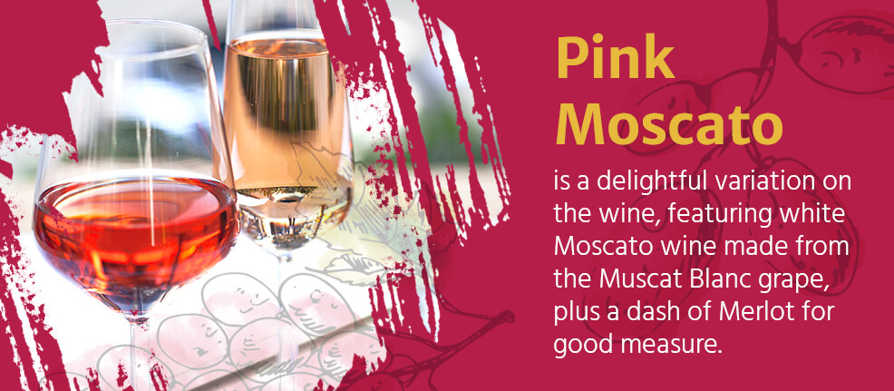 Pink Moscato is a delightful variation on the wine, featuring white Moscato wine made from the Muscat Blanc grape, plus a dash of Merlot for good measure