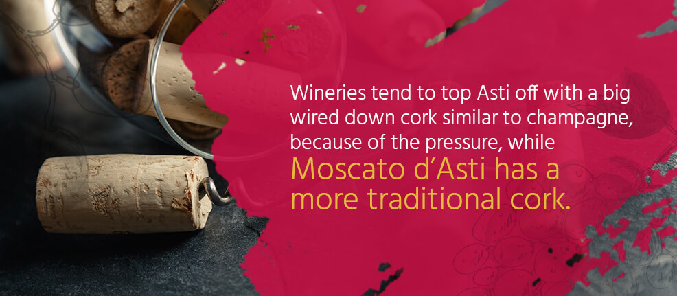 Wineries tend to top off Asti with a big wired down cork similar to champagne, because of the pressure, while Moscato d'Asti has a more traditional cork