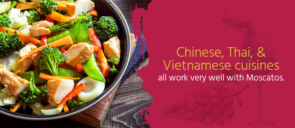 Chinese, Thai, & Vietnamese cuisines all work very well with Moscatos