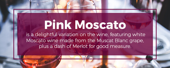 Pink Moscato is made from the Muscat Blanc grape plus a dash of Merlot