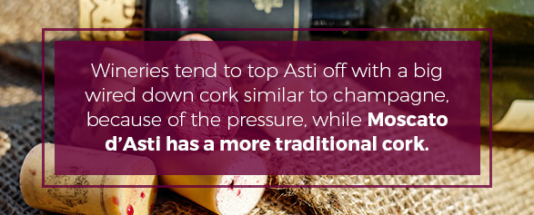 Wineries top Asti off with a wired down cork while Moscato d Asti has a more traditional cork