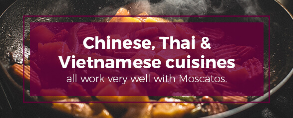 Chinese, Thai and Vietnamese cuisines all work very well with Moscatos