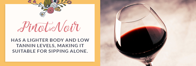 Pinot Noir has a lighter body and low tannin levels, making it suitable for sipping alone.
