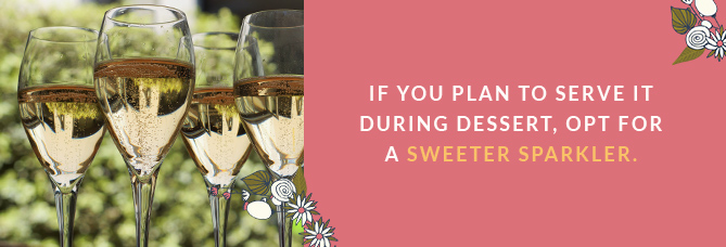 If you plan to serve it during dessert, opt for a sweeter sparkler.