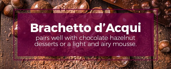 Brachetto d'Acqui pairs well with chocolate hazelnut desserts or a light and airy mousse.