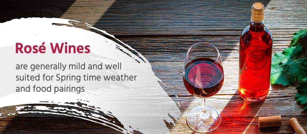 Rosé Wines are generally mild and well suited for spring time weather and food pairings.