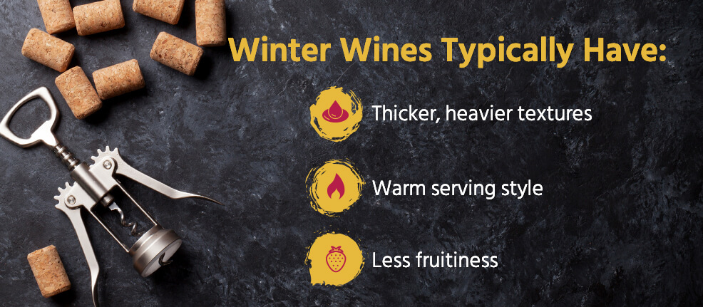 Winter wines typically have: thicker, heavier textures, warm serving style and less fruitiness.