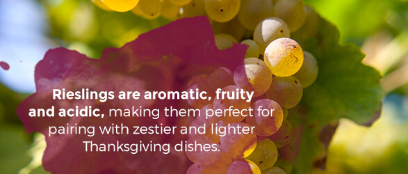 Rieslings are aromatic, fruity and acidic, making them perfect for pairing with zestier and lighter Thanksgiving dishes.