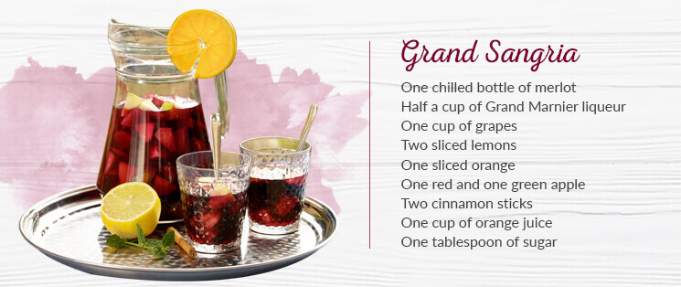 Grand Sangria Ingredients: One chilled bottle of merlot, Half a cup of Grand Marnier liqueur, One cup of grapes, Two sliced lemons, One sliced orange, One red and one green apple, cut into wedges, Two cinnamon sticks, One cup of orange juice, and One tablespoon of sugar