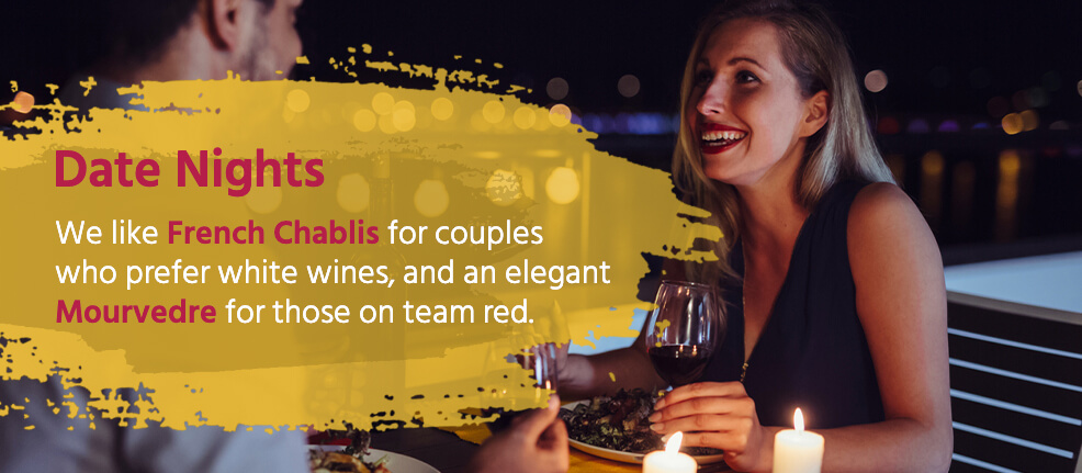 Date Nights: We like French Chablis for couples who prefer white wines, and an elegant Mourvedre for those on team red.