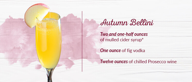 Autumn Bellini Ingredients: Two and one-half ounces of mulled cider syrup*, One ounce of fig vodka, and Twelve ounces of chilled Prosecco wine