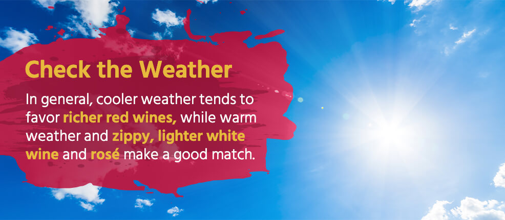 Check the Weather: In general, cooler weather tends to favor richer red wines, while warm weather and zippy, lighter white wine and rosé make a good match.