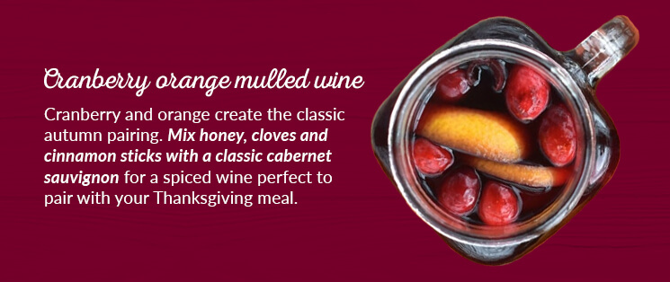 Cranberry orange mulled wine: Cranberry and orange create the classic autumn pairing. Mix honey, cloves and cinnamon sticks with a classic cabernet sauvignon for a spiced wine perfect to pair with your Thanksgiving meal.