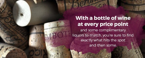 With a bottle of wine at every price point and some complimentary liquors to match, you're sure to find exactly what hits the spot and then some.