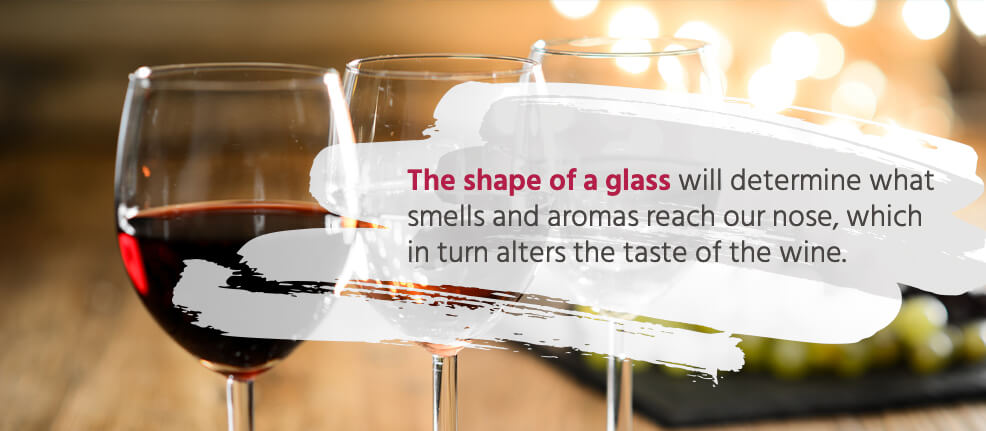 The shape of a glass will determine what smells and aromas reach our nose, which in turn alters the taste of the wine.
