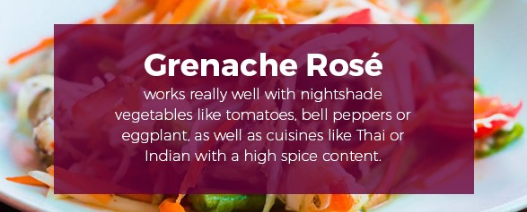 Grenache Rose works really well with nightshade vegetables as well as cuisines like Thai or Indian with a high spice content.
