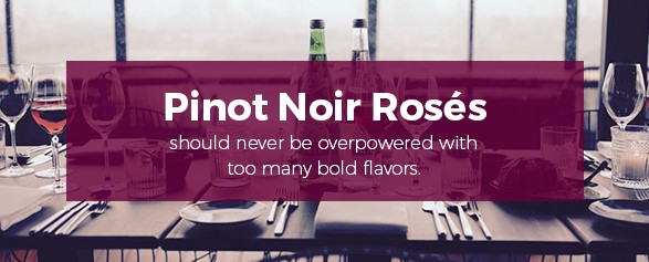 Pinot Noir Roses should never be overpowered with too many bold flavors.