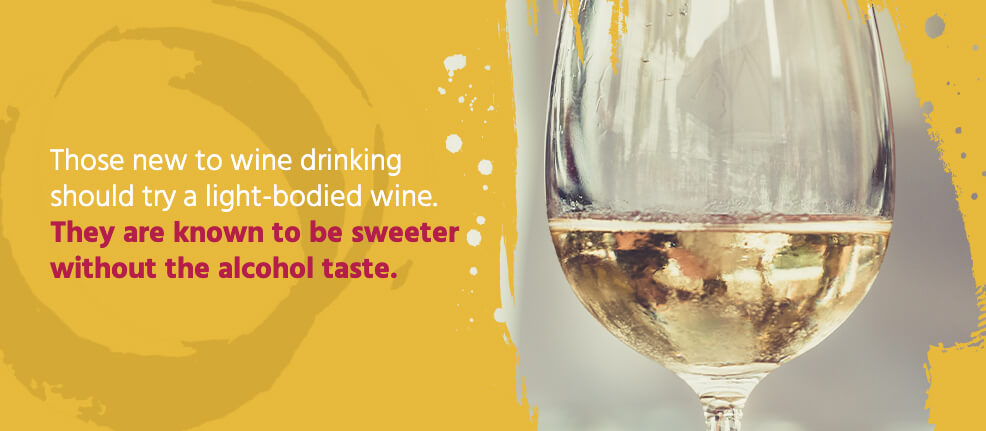 Those new to wine drinking should try a light-bodied wine. They are known to be sweeter without the alcohol taste.
