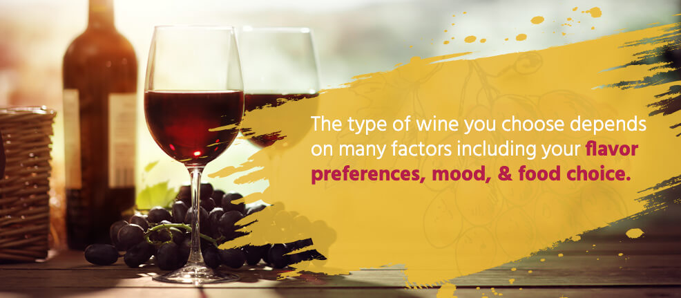 The type of wine you choose depends on many factors including your flavor preferences, mood, & food choice.