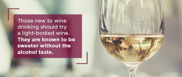 Those new to wine drinking should try a light-bodied wine. They are known to be sweeter without the taste of alcohol.