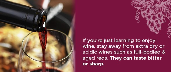 If you're just learning to enjoy wine, stay away from extra dry or acidic wines such as full-bodied & aged reds. They can taste bitter or sharp.