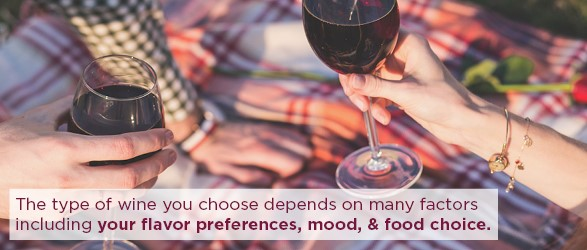 The type of wine you chose depends on many factors including your flavor preferences, mood, & food choice.