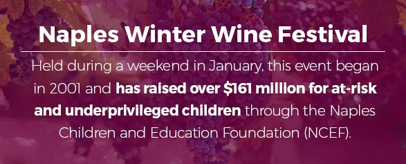 Naples Winter Wine Festival - Held during a weekend in January, this event began in 2001 and has raised over $161 million for at-risk and underprivileged children through the Naples Children and Education Foundation (NCEF).