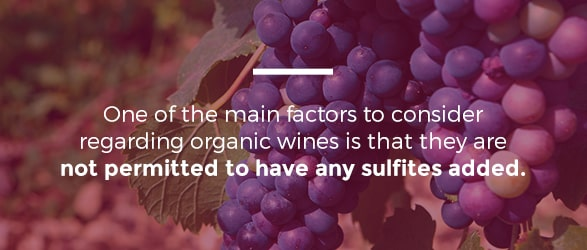 One of the main factors to consider regarding organic wines is that they are not permitted to have any sulfites added.