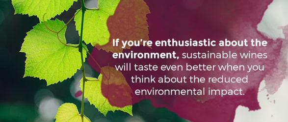 If you're enthusiastic about the environment, sustainable wines will taste even better when you think about the reduced environmental impact.