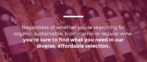 Regardless of whether you're searching for organic, sustainable, biodynamic or regular wine, you're sure to find what you need in our diverse, affordable selection.