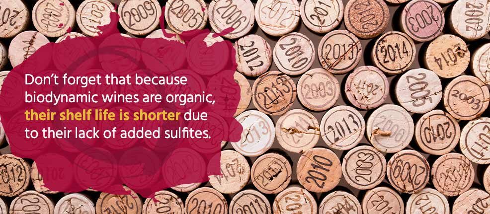 Don't forget, however, that because biodynamic wines are organic, their shelf life is shorter due to their lack of added sulfites.