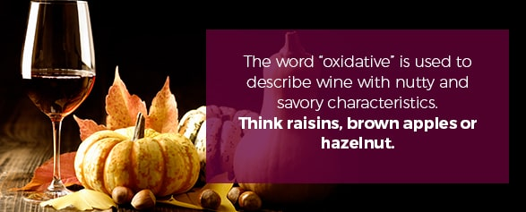 "The word ""oxidative"" is used to describe wine with nutty and savory characteristics. Think raisins, brown apples or hazelnut."