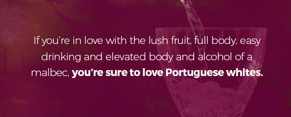 If you're in love with the lush fruit, full body, easy drinking and elevated body and alcohol of a malbec, you're sure to love Portuguese whites.