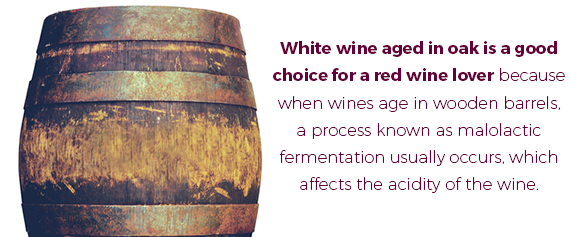 White wine aged in oak is a good choice for a red wine lover is that when wines age in wooden barrels, a process known as malolactic fermentation usually occurs, which affects the acidity of the wine.