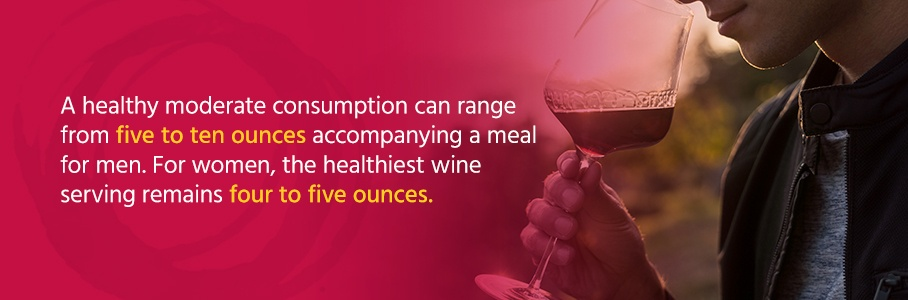 A healthy moderate consumption can range from five to ten ounces accompanying a meal. For women, the healthiest wine serving remains four to five ounces.