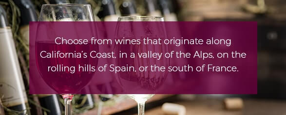 Choose from wines that originate along California's Coast, in a valley of the Alps, on the rolling hills of Spain, or the south of France.