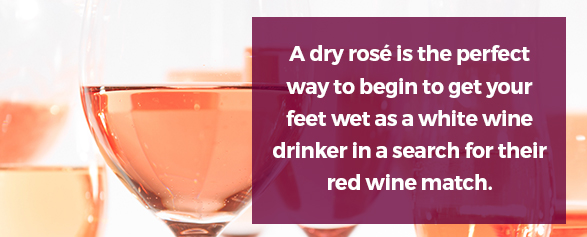 A dry rosé is the perfect way to begin to get your feet wet as a white wine drinker in a search for their red wine match.