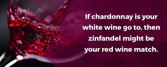 If chardonnay is your white wine go to, then zinfandel might be your red wine match.