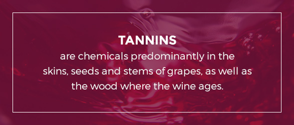 Tannins are chemicals predominantly in the skins, seeds and stems of grapes, as well as the wood where the wine ages.
