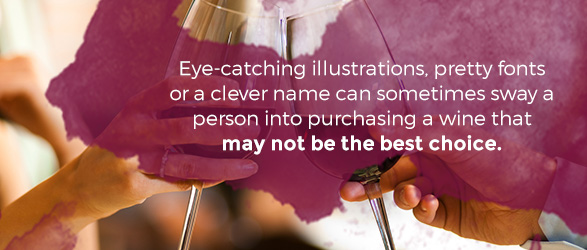 Eye-catching illustrations, pretty fonts or a clever name can sometimes sway a person into purchasing a wine that may not be the best choice.
