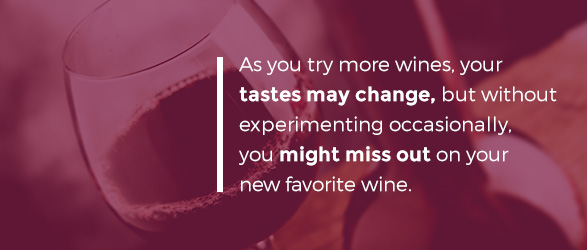 As you try more wines, your tastes may change, but without experimenting occasionally, you might miss out on your new favorite wine.