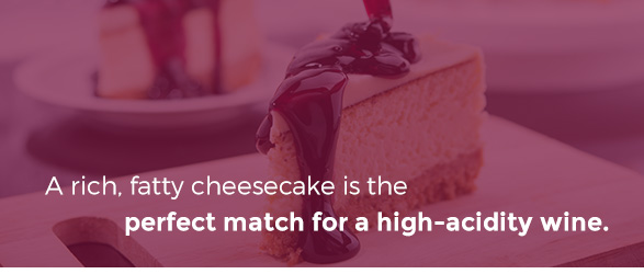 A rich, fatty cheesecake is the perfect match for a high-acidity wine.