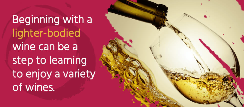 Beginning with a lighter-bodied wine can be a step to learning to enjoy a variety of wines.