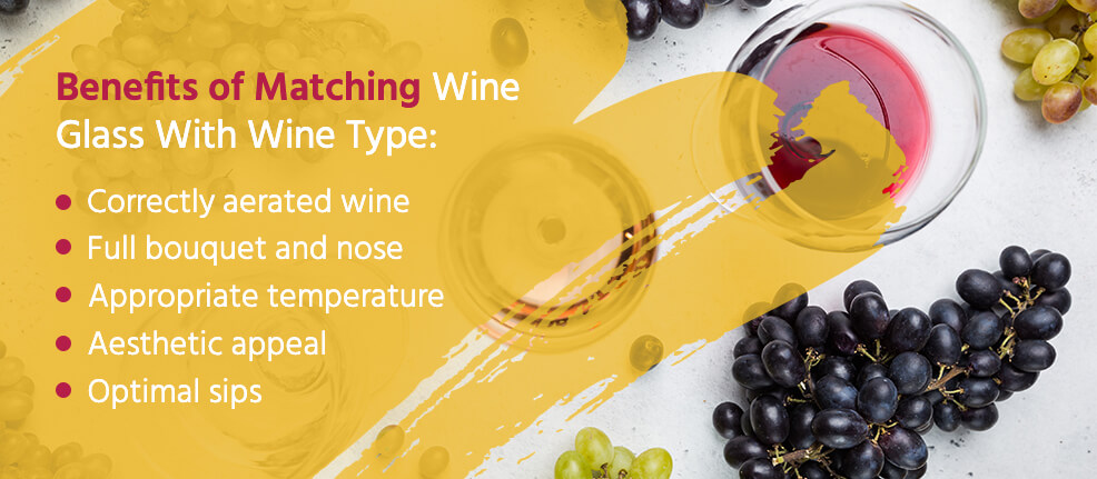Benefits of Matching Wine Glass With Wine Type: Correctly aerated wine, full bouquet and nose, appropriate temperature, aesthetic appeal and optimal sips.