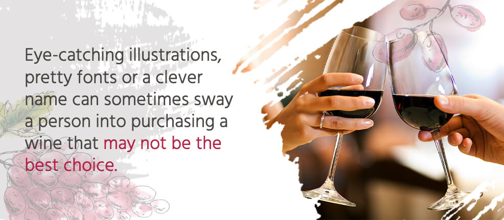 Eye-catching illustrations, pretty fonts or a clever name can sometimes sway a person into purchasing a wine that may not be the best choice