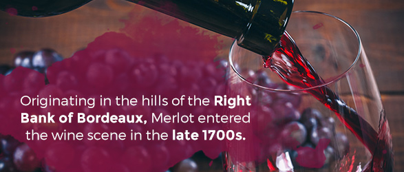Originating in the hills of the Right Bank of Bordeaux, Merlot entered the wine scene in the late 1700s.