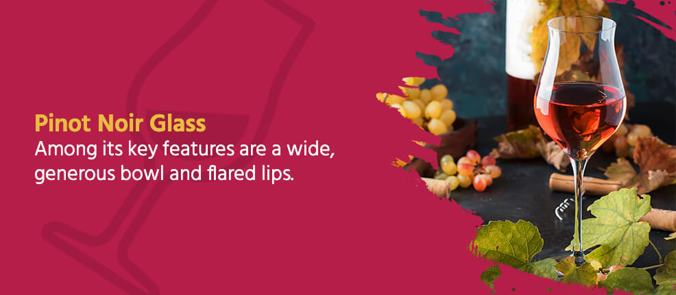 Pinot Noir Glass - Among its key features are a wide, generous bowl and flared lips.