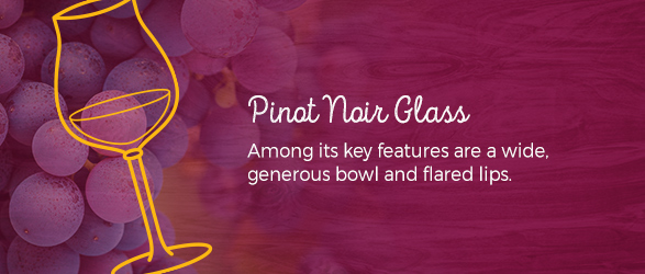 Pinot Noir Glass Among its key features are a wide, generous bowl and flared lips.