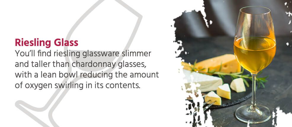 Riesling Glass - You'll find riesling glassware slimmer and taller than chardonnay glasses, with a lean bowl reducing the amount of oxygen swirling in its contents.